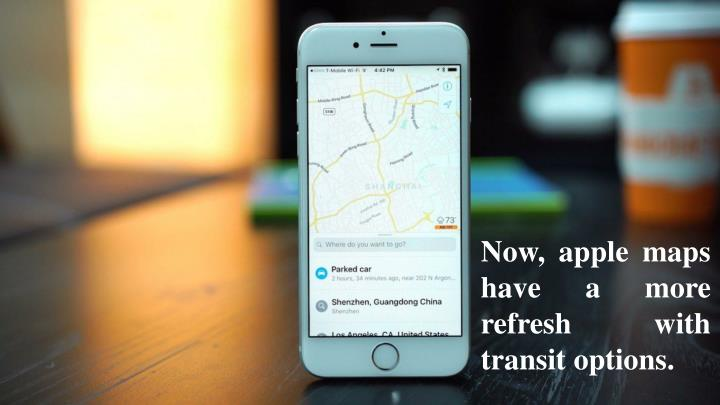 Now, apple maps have a more refresh with transit options.