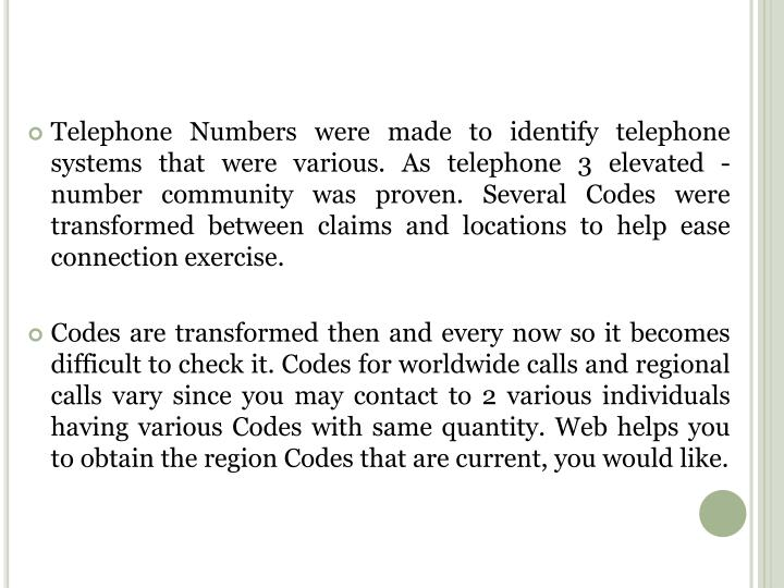 Telephone Numbers were made to identify telephone systems that were various. As telephone 3 elevated -number community was proven. Several Codes were transformed between claims and locations to help ease connection exercise.