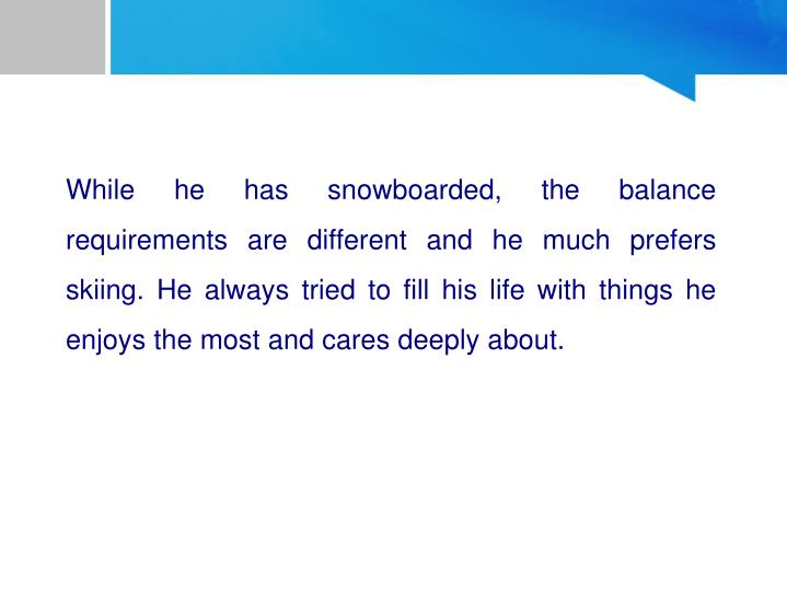 While he has snowboarded, the balance requirements are different and he much prefers skiing. He always tried to fill his life with things he enjoys the most and cares deeply about.