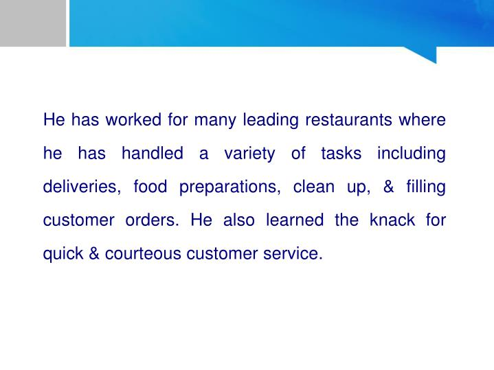 He has worked for many leading restaurants where he has handled a variety of tasks including deliveries, food preparations, clean up, & filling customer orders. He also learned the knack for quick & courteous customer service.