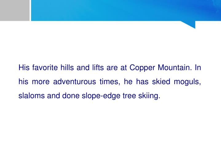 His favorite hills and lifts are at Copper Mountain. In his more adventurous times, he has skied moguls, slaloms and done slope-edge tree skiing.