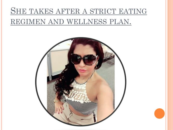 She takes after a strict eating regimen and wellness plan.
