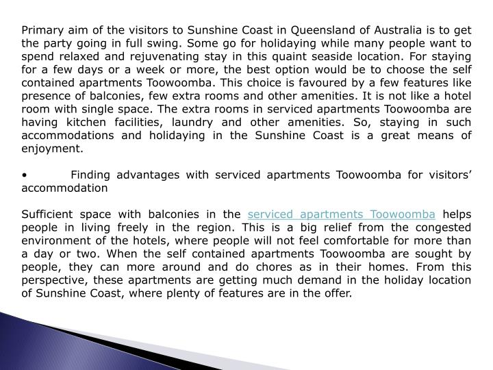 Primary aim of the visitors to Sunshine Coast in Queensland of Australia is to get the party going in full swing. Some go for holidaying while many people want to spend relaxed and rejuvenating stay in this quaint seaside location. For staying for a few days or a week or more, the best option would be to choose the self contained apartments Toowoomba. This choice is