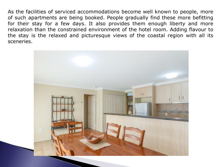As the facilities of serviced accommodations become well known to people, more of such apartments are being booked. People gradually find these more befitting for their stay for a few days. It also provides them enough liberty and more relaxation than the constrained environment of the hotel room. Adding
