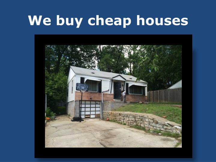 We buy cheap houses