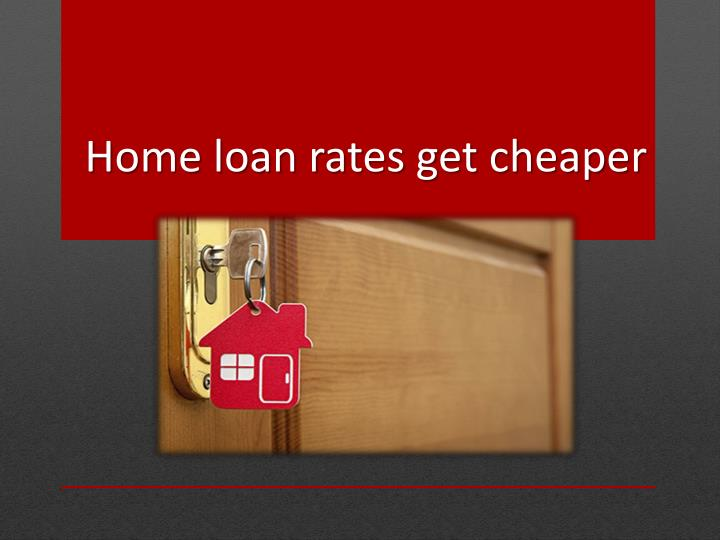 Home loan rates get cheaper