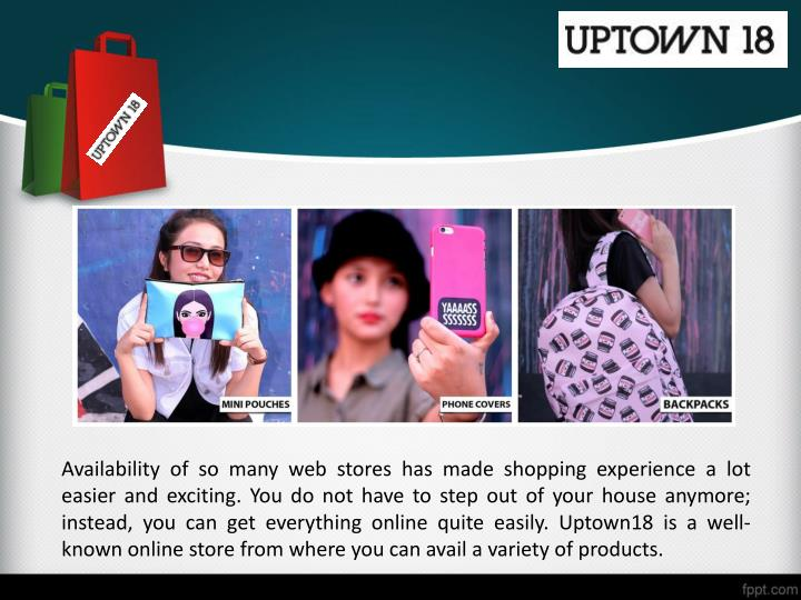 Availability of so many web stores has made shopping experience a lot easier and exciting. You do not have to step out of your house anymore; instead, you can get everything online quite easily. Uptown18 is a well-known online store from where you can avail a variety of products.