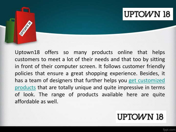 Uptown18 offers so many products online that helps customers to meet a lot of their needs and that too by sitting in front of their computer screen. It follows customer friendly policies that ensure a great shopping experience. Besides, it has a team of designers that further helps you