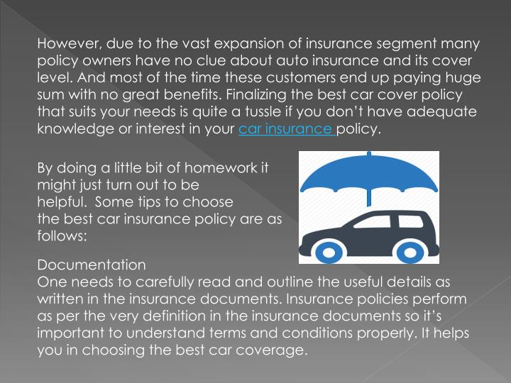However, due to the vast expansion of insurance segment many policy owners have no clue about auto insurance and its cover level. And most of the time these customers end up paying huge sum with no great benefits. Finalizing the best car cover policy that suits your needs is quite a tussle if you don't have adequate knowledge or interest in your