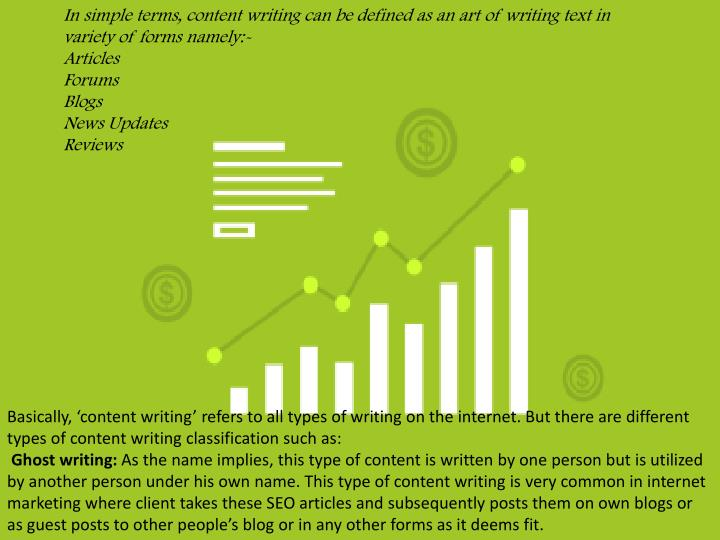 In simple terms, content writing can be defined as an art of writing text in variety of forms namely:-