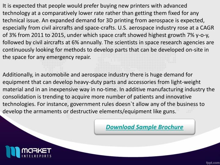 It is expected that people would prefer buying new printers with advanced technology at a comparatively lower rate rather than getting them fixed for any technical issue. An expanded demand for 3D printing from aerospace is expected, especially from civil aircrafts and space-crafts. U.S. aerospace industry rose at a CAGR of 3% from 2011 to 2015, under which space craft showed highest growth 7% y-o-y, followed by civil aircrafts at 6% annually. The scientists in space research agencies are continuously looking for methods to develop parts that can be developed on-site in the space for any emergency repair.