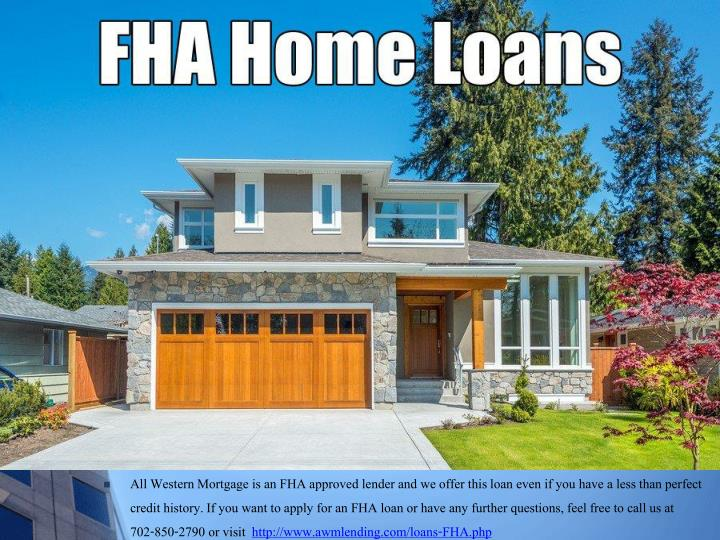 All Western Mortgage is an FHA approved lender and we offer this loan even if you have a less than perfect credit history. If you want to apply for an FHA loan or have any further questions, feel free to call us at