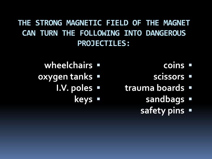 THE STRONG MAGNETIC FIELD OF THE MAGNET CAN TURN THE FOLLOWING INTO DANGEROUS PROJECTILES: