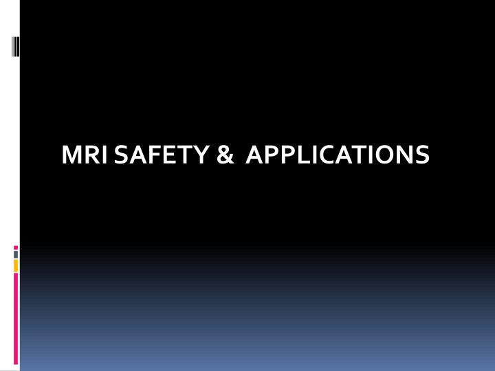 MRI SAFETY &  APPLICATIONS