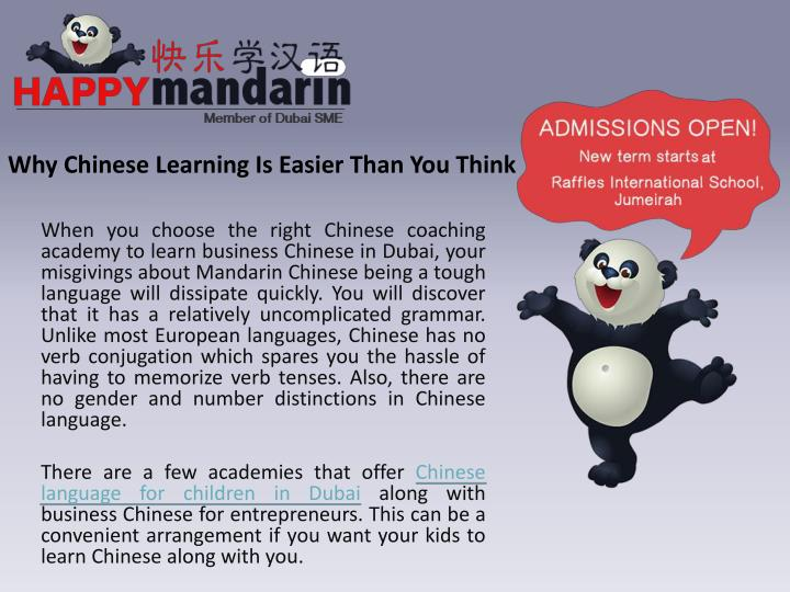 When you choose the right Chinese coaching academy to learn business Chinese in Dubai, your misgivings about Mandarin Chinese being a tough language will dissipate quickly. You will discover that it has a relatively uncomplicated grammar. Unlike most European languages, Chinese has no verb conjugation which spares you the hassle of having to memorize verb tenses. Also, there are no gender and number distinctions in Chinese language
