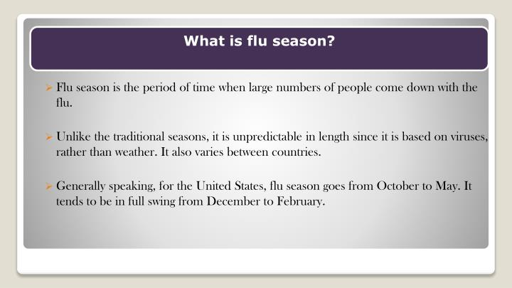 Flu season is the period of time when large numbers of people come down with the flu.