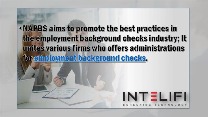 NAPBS aims to promote the best practices in the employment background checks industry; It unites various firms who offers administrations for