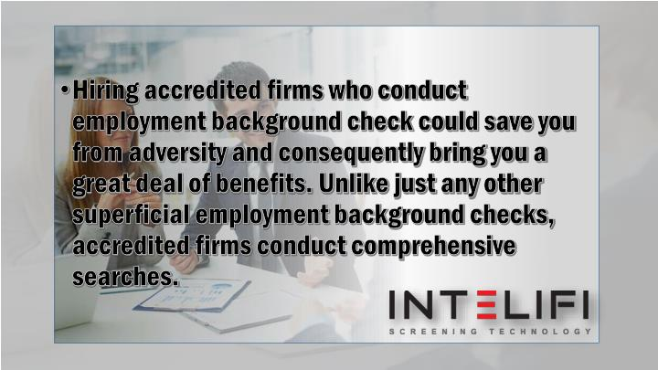 Hiring accredited firms who conduct employment background check could save you from adversity and consequently bring you a great deal of benefits. Unlike just any other superficial employment background checks, accredited firms conduct comprehensive searches.