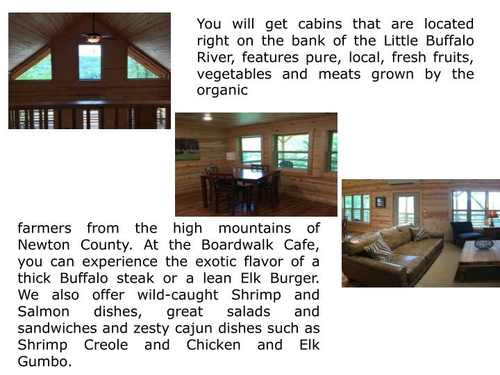 You will get cabins that are located right on the bank of the Little Buffalo River, features pure, local, fresh fruits, vegetables and meats grown by the organic