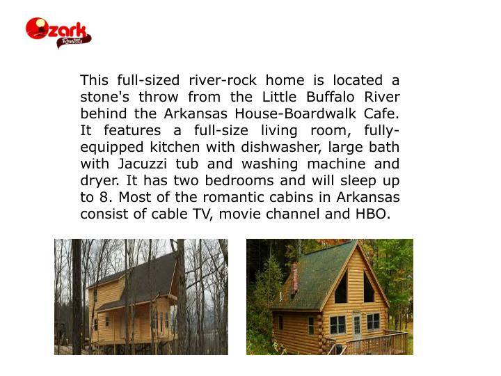 This full-sized river-rock home is located a stone's throw from the Little Buffalo River behind the Arkansas House-Boardwalk Cafe. It features a full-size living room, fully-equipped kitchen with dishwasher, large bath with Jacuzzi tub and washing machine and dryer. It has two bedrooms and will sleep up to 8. Most of the romantic cabins in Arkansas consist of cable TV, movie channel and HBO.