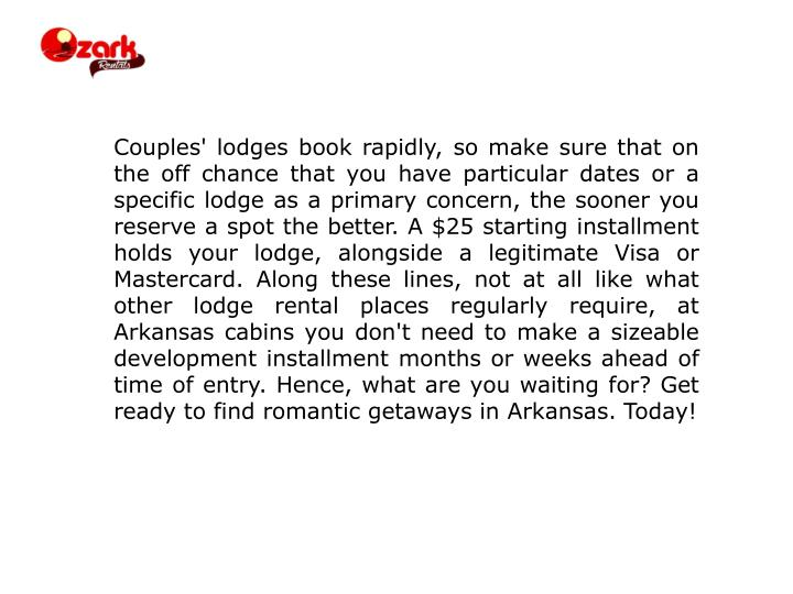 Couples' lodges book rapidly, so make sure that on the off chance that you have particular dates or a specific lodge as a primary concern, the sooner you reserve a spot the better. A $25 starting installment holds your lodge, alongside a legitimate Visa or Mastercard. Along these lines, not at all like what other lodge rental places regularly require, at Arkansas cabins you don't need to make a sizeable development installment months or weeks ahead of time of entry. Hence, what are you waiting for? Get ready to find romantic getaways in Arkansas. Today!