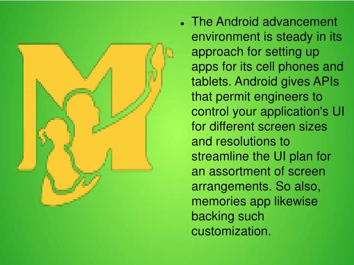 The Android advancement environment is steady in its approach for setting up apps for its cell phones and tablets. Android gives APIs that permit engineers to control your application's UI for different screen sizes and resolutions to streamline the UI plan for an assortment of screen arrangements. So also, memories app likewise backing such customization.