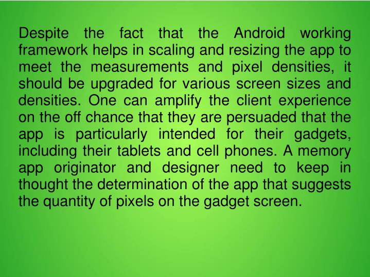 Despite the fact that the Android working framework helps in scaling and resizing the app to meet the measurements and pixel densities, it should be upgraded for various screen sizes and densities. One can amplify the client experience on the off chance that they are persuaded that the app is particularly intended for their gadgets, including their tablets and cell phones. A memory app originator and designer need to keep in thought the determination of the app that suggests the quantity of pixels on the gadget screen.
