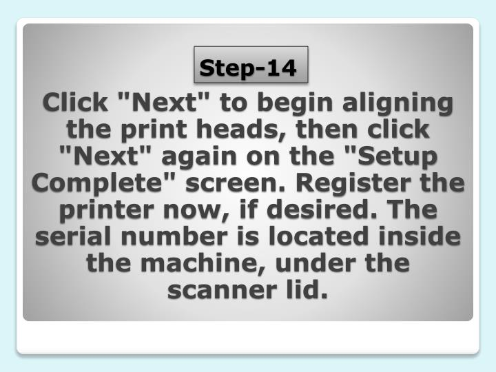 "Click ""Next"" to begin aligning the print heads, then click ""Next"" again on the ""Setup Complete"" screen. Register the printer now, if desired. The serial number is located inside the machine, under the scanner lid."