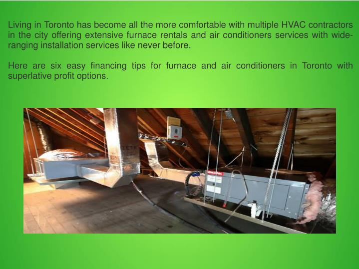 Living in Toronto has become all the more comfortable with multiple HVAC contractors in the city offering extensive furnace rentals and air conditioners services with wide-ranging installation services like never before.