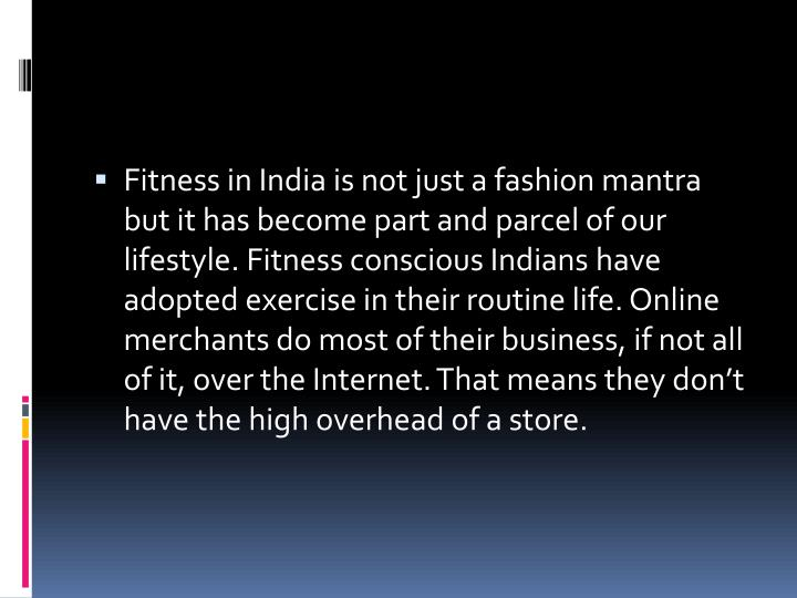 Fitness in India is not just a fashion mantra but it has become part and parcel of our lifestyle. Fitness conscious Indians have adopted exercise in their routine life. Online merchants do most of their business, if not all of it, over the Internet. That means they don't have the high overhead of a store.