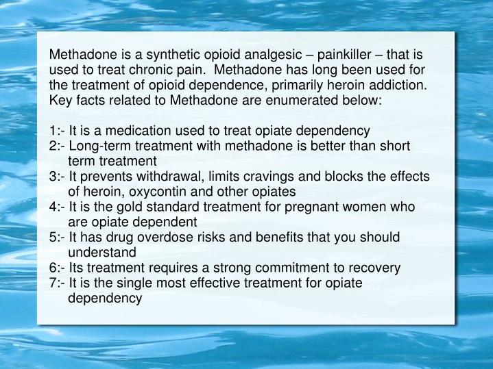 Methadone is a synthetic opioid analgesic – painkiller – that is used to treat chronic pain.  Methadone has long been used for the treatment of opioid dependence, primarily heroin addiction. Key facts related to Methadone are enumerated below: