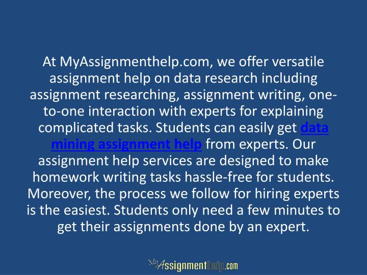 At MyAssignmenthelp.com, we offer versatile assignment help on data research including assignment researching, assignment writing, one-to-one interaction with experts for explaining complicated tasks. Students can easily get
