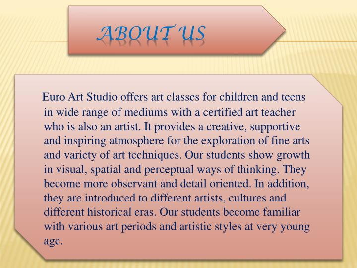 Euro Art Studio offers art classes for children and teens in wide range of mediums with a certified art teacher who is also an artist. It provides a creative, supportive and inspiring atmosphere for the exploration of fine arts and variety of art techniques. Our students show growth in visual, spatial and perceptual ways of thinking. They become more observant and detail oriented. In addition, they are introduced to different artists, cultures and different historical eras. Our students become familiar with various art periods and artistic styles at very young age.