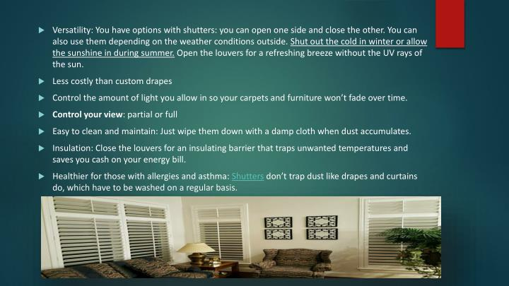 Versatility: You have options with shutters: you can open one side and close the other. You can also use them depending on the weather conditions outside.