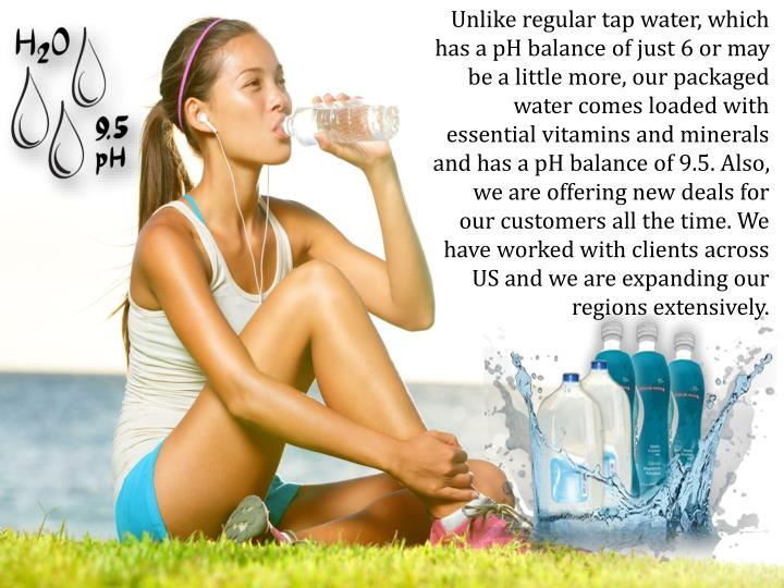 Unlike regular tap water, which has a pH balance of just 6 or may be a little more, our packaged water comes loaded with essential vitamins and minerals and has a pH balance of 9.5. Also, we are offering new deals for our customers all the time. We have worked with clients across US and we are expanding our regions extensively.