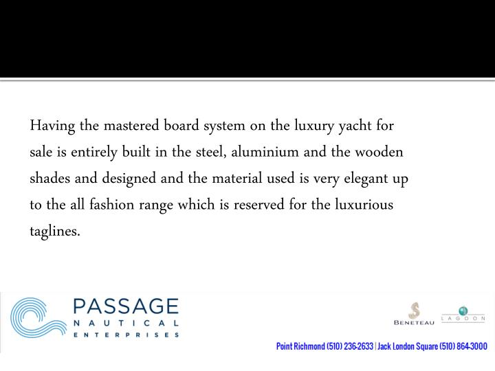 Having the mastered board system on the luxury yacht for sale is entirely built in the steel,