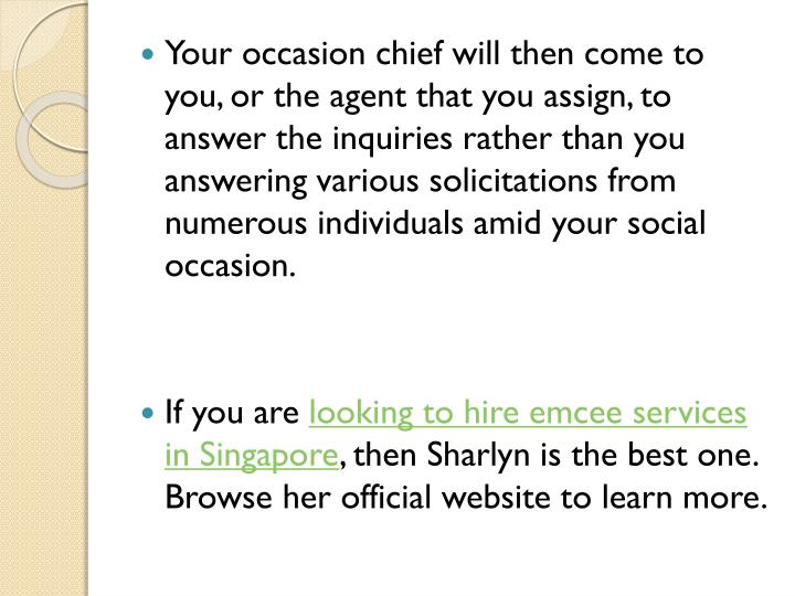 Your occasion chief will then come to you, or the agent that you assign, to answer the inquiries rather than you answering various solicitations from numerous individuals amid your social occasion