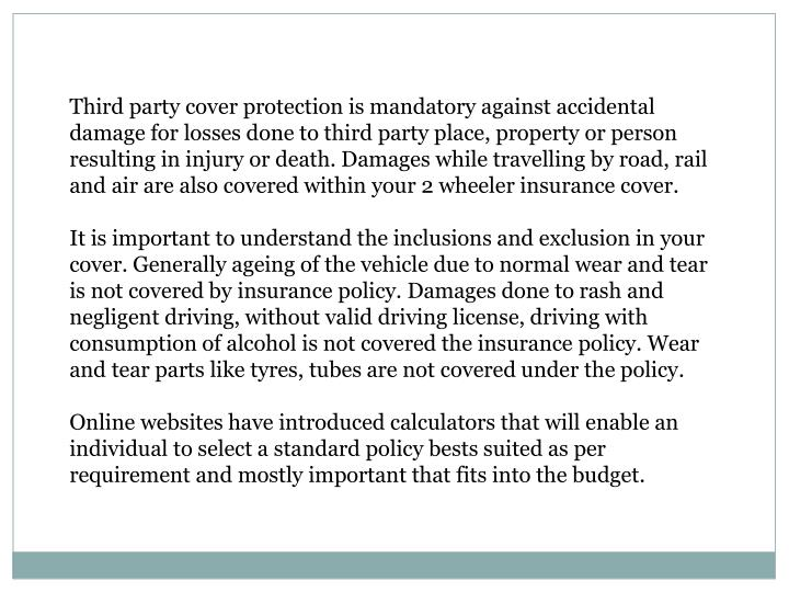 Third party cover protection is mandatory against accidental damage for losses done to third party place, property or person resulting in injury or death.