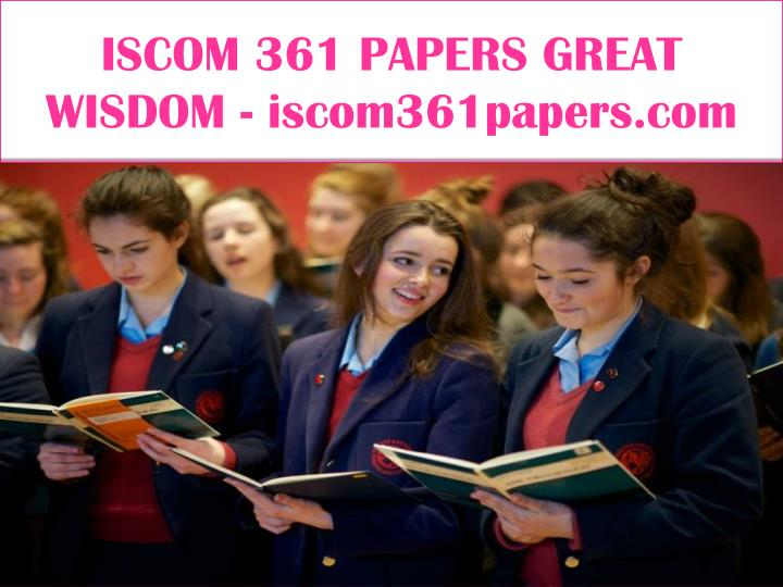 ISCOM 361 PAPERS GREAT WISDOM - iscom361papers.com