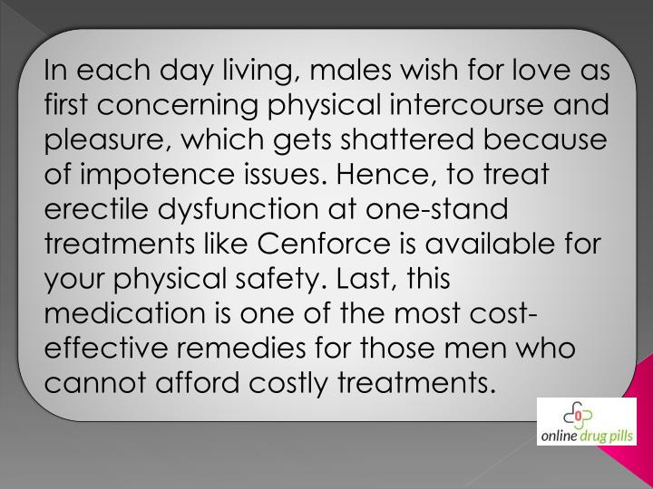 In each day living, males wish for love as first concerning physical intercourse and pleasure, which gets shattered because of impotence issues. Hence, to treat erectile dysfunction at one-stand treatments like