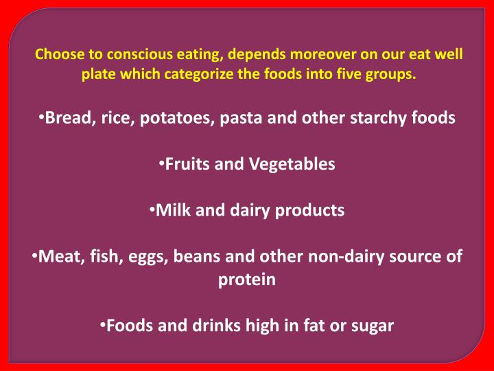 Choose to conscious eating, depends moreover on our eat well plate which categorize the foods into five groups.
