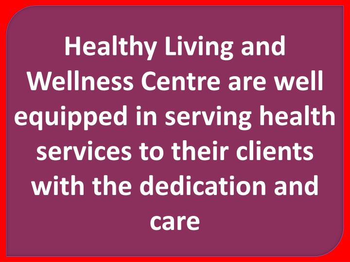 Healthy Living and Wellness Centre are well equipped in serving health services to their clients with the dedication and care