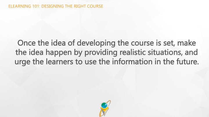 ELEARNING 101: DESIGNING THE RIGHT COURSE