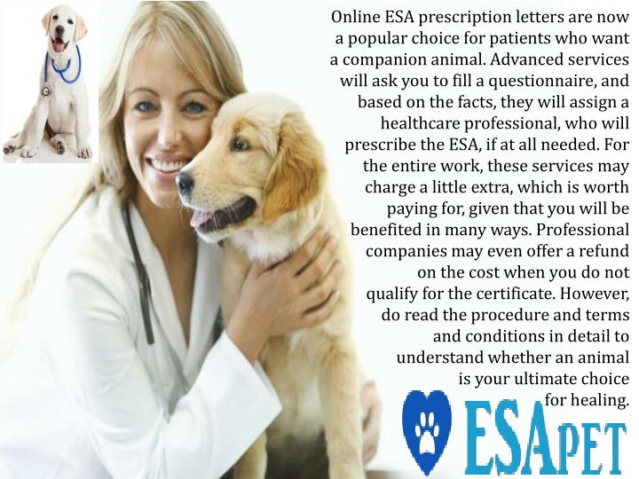 Online ESA prescription letters are now a popular choice for patients who want a companion animal. Advanced services will ask you to fill a questionnaire, and based on the facts, they will assign a healthcare professional, who will prescribe the ESA, if at all needed. For the entire work, these services may charge a little extra, which is worth paying for, given that you will be benefited in many ways. Professional companies may even offer a refund