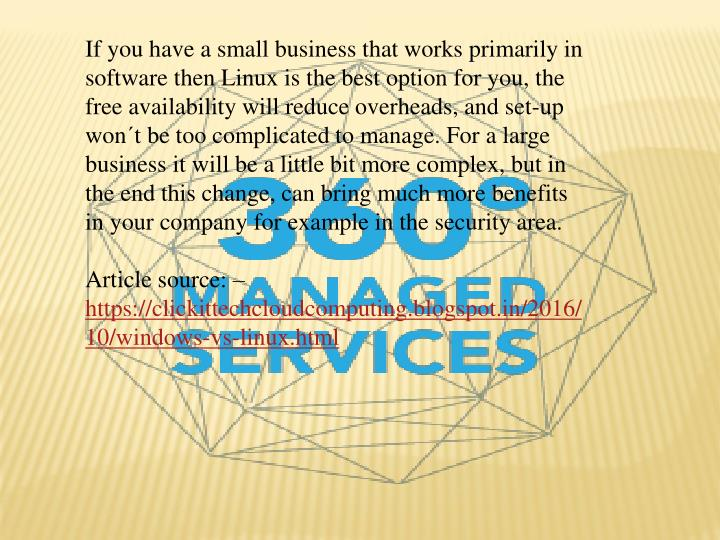 If you have a small business that works primarily in software then Linux is the best option for you, the free availability will reduce overheads, and set-up won´t be too complicated to manage. For a large business it will be a little bit more complex, but in the end this change, can bring much more benefits in your company for example in the security area.