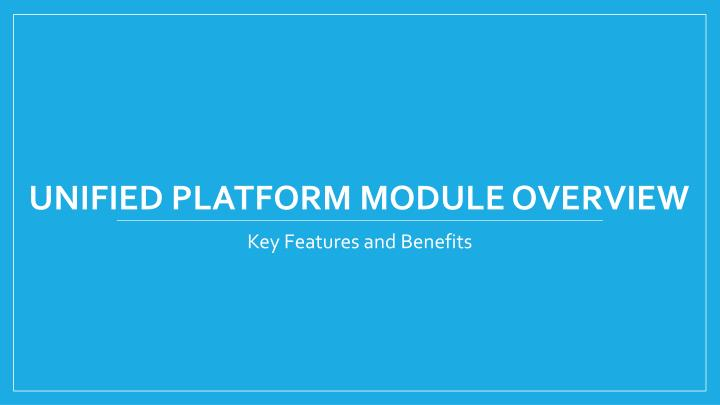 UNIFIED PLATFORM MODULE OVERVIEW