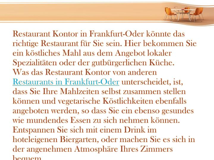 Restaurant Kontor in Frankfurt-Oder könnte das richtige Restaurant für Sie sein. Hier bekommen Sie ein köstliches Mahl aus dem Angebot lokaler Spezialitäten oder der gutbürgerlichen Küche.