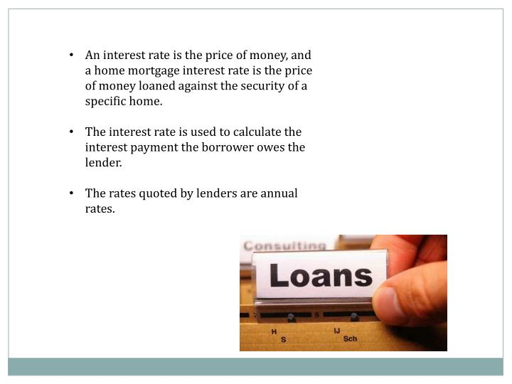An interest rate is the price of money, and a home mortgage interest rate is the price of money loaned against the security of a specific home.