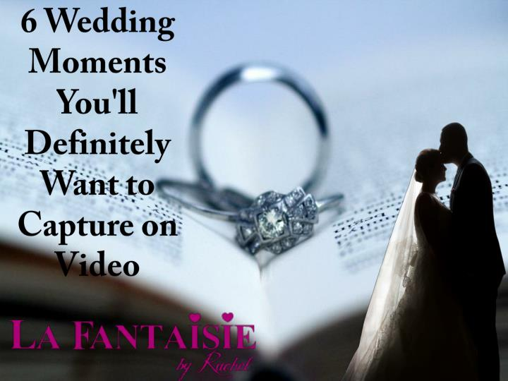 6 wedding moments you ll definitely want to capture on video