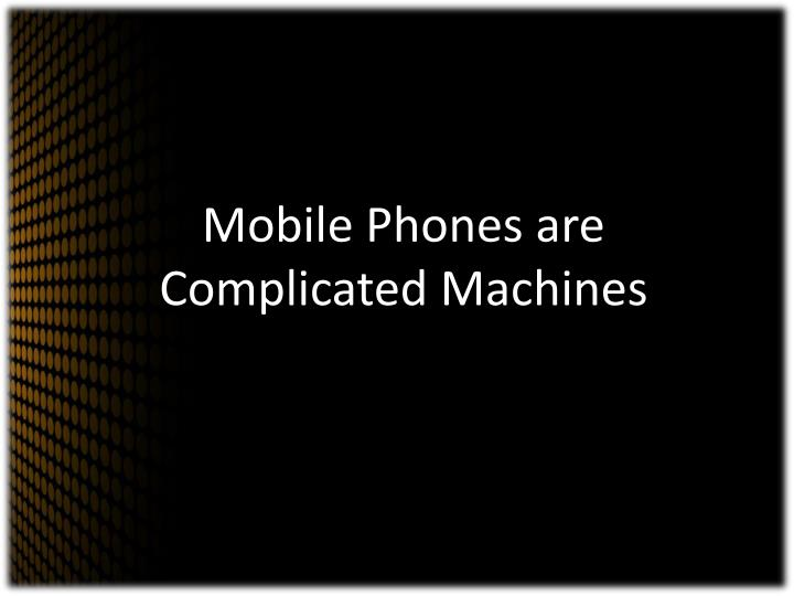Mobile Phones are Complicated Machines